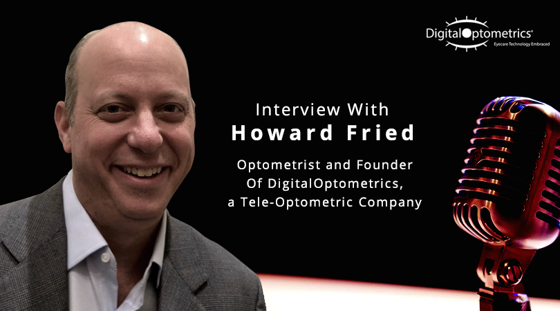 Interview With Howard Fried, Optometrist and Founder Of DigitalOptometrics, a Tele-Optometric Company